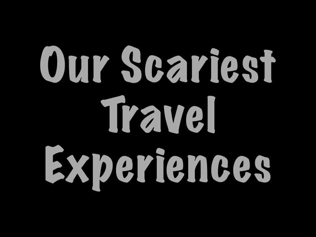 Our scariest travel experiences